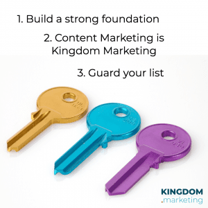 1. build a strong foundation 2. content marketing is kingdom marketing 3. guard your list