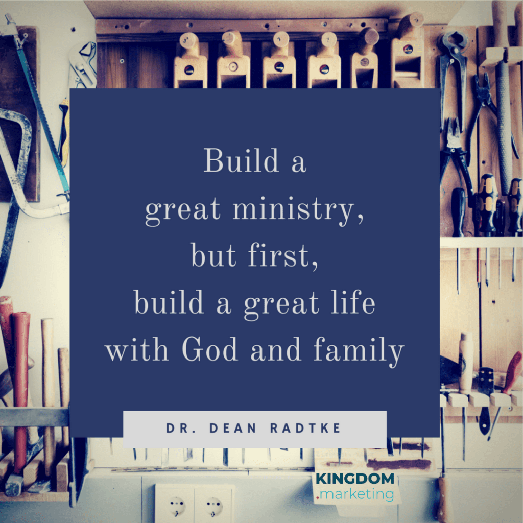 build a great ministry, but first, build a great life with God and family. Dean Radtke