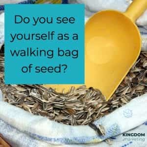Do you see your potential? Do you see yourself as a walking bag of seed?