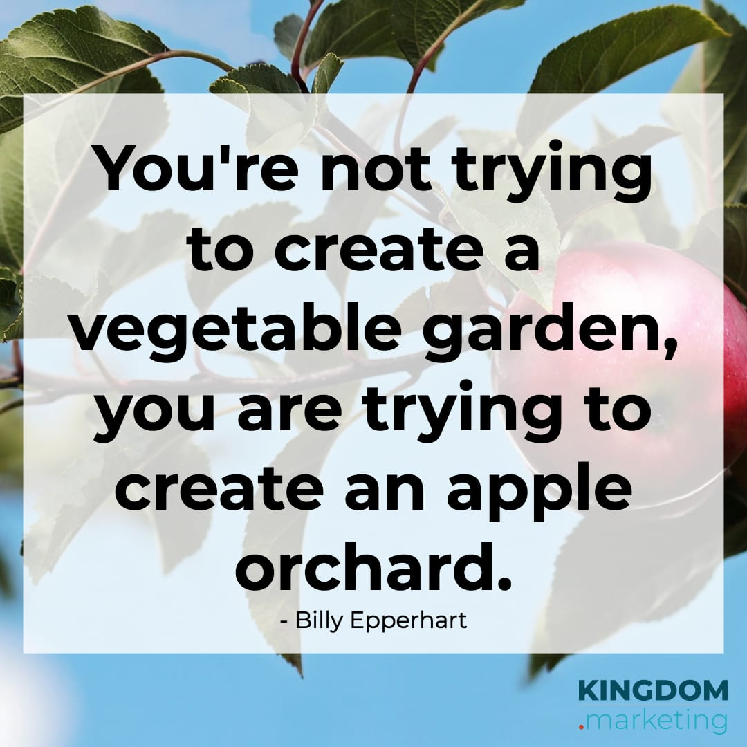 Billy Epperhart quote: You are not trying to create a vegetable garden, you are trying to create an apple orchard.