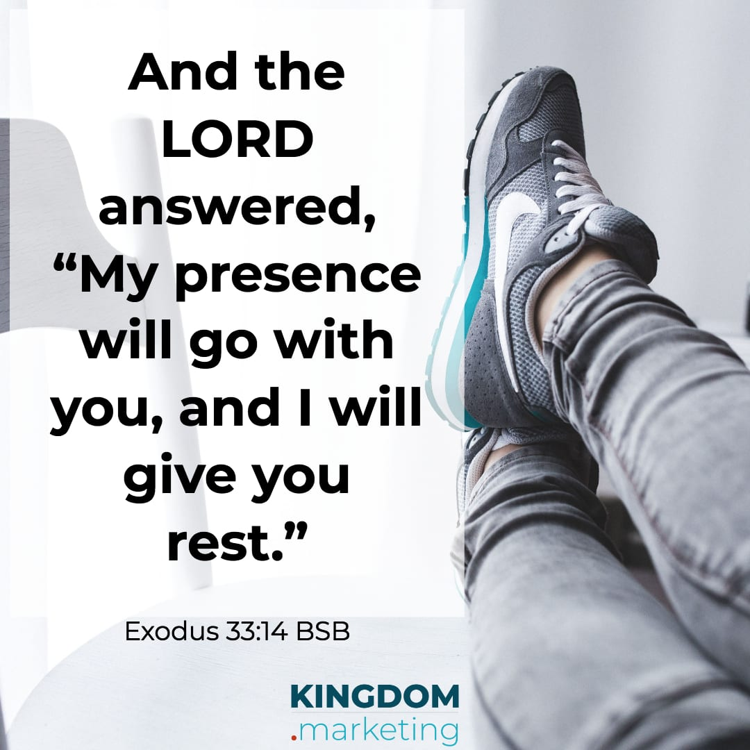 "Exodus 33:14 And the Lord answered, ""My presence will go with you, and I will give you rest."" BSB"