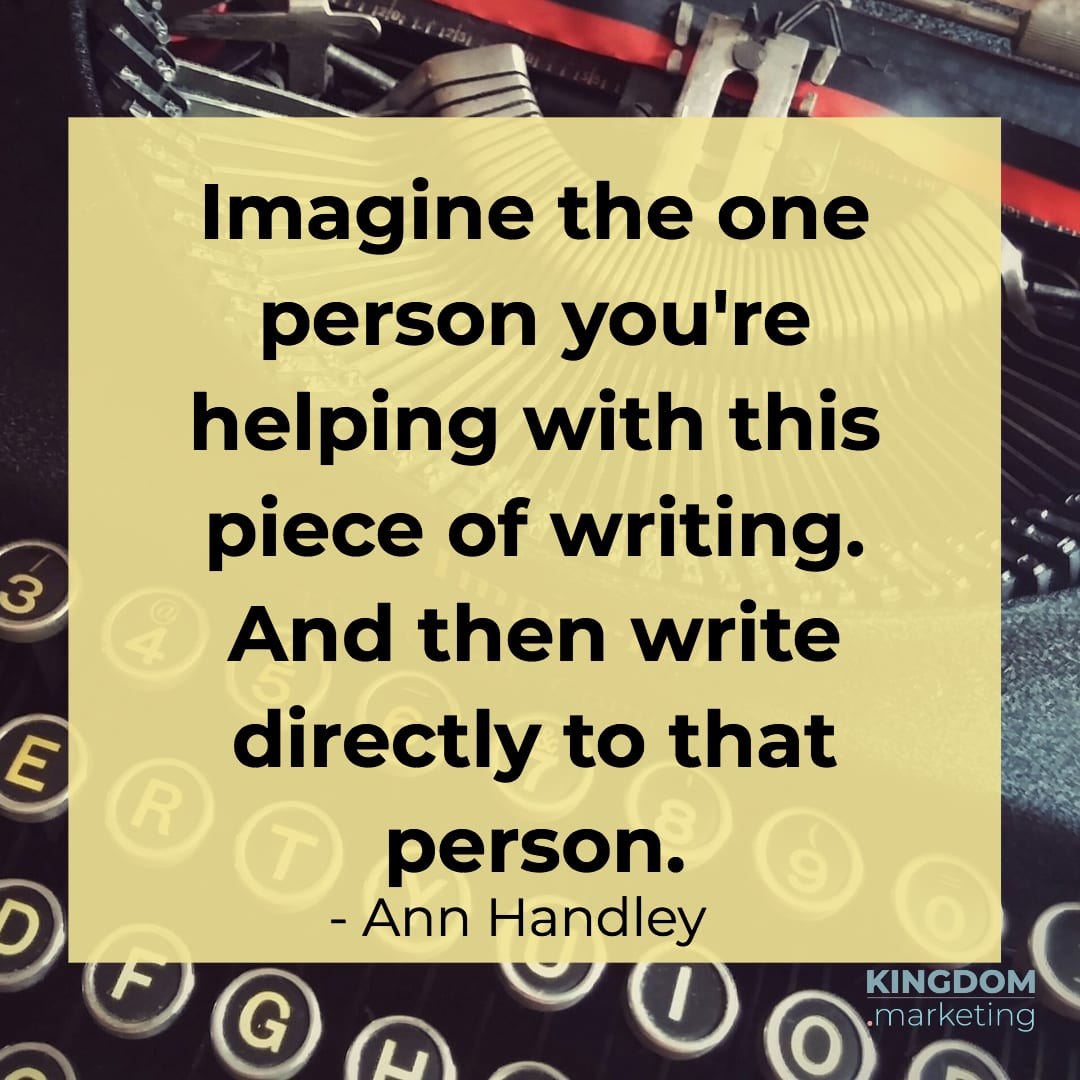 "Great quotes about writing: Ann Handley quote: ""Imagine the one person you're helping with this piece of writing. And then write directly to that person."""