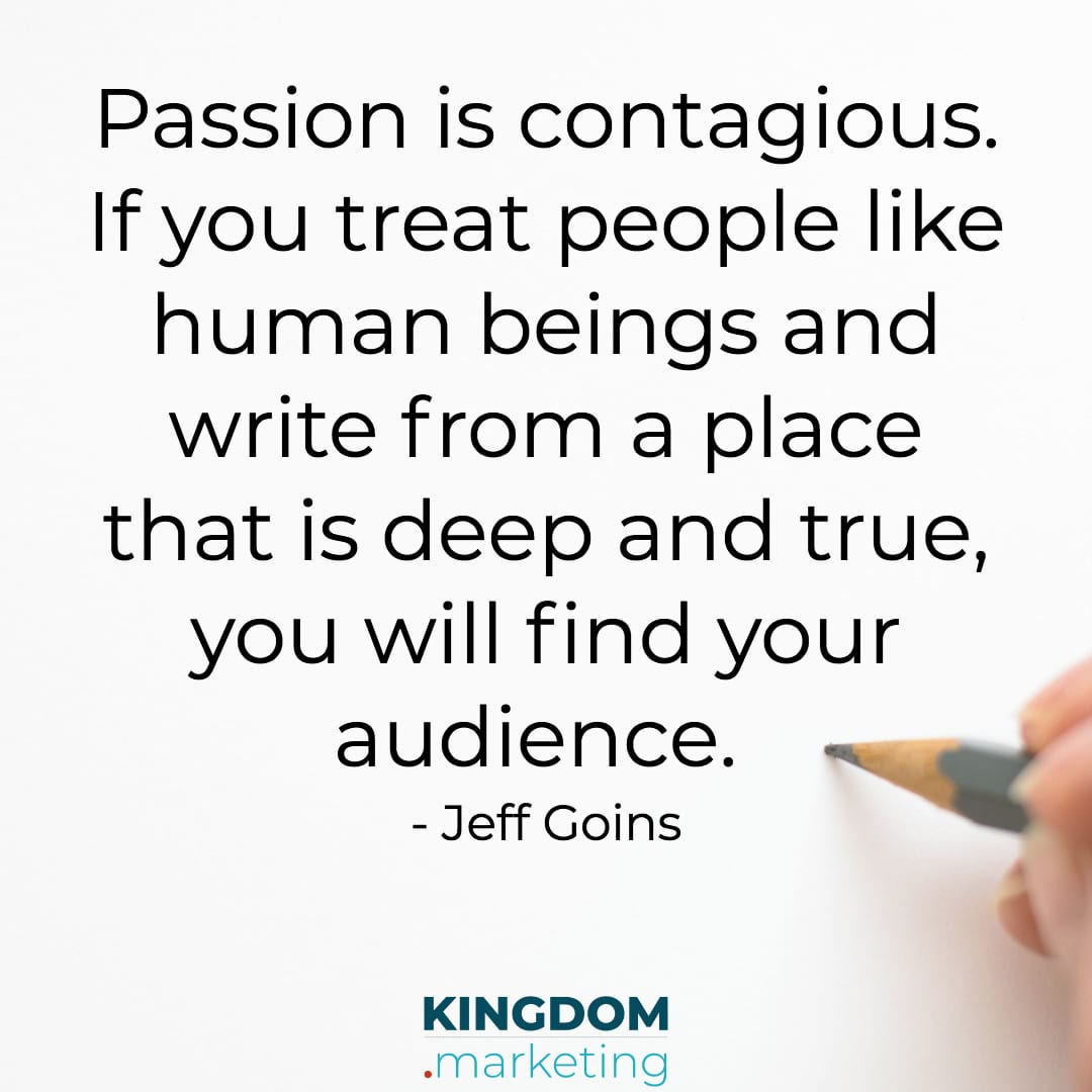 Great quotes about writing: Jeff Goins quote Passion is Contagious. If you treat people like human beings and write from a place that is deep and true, you will find your audience.