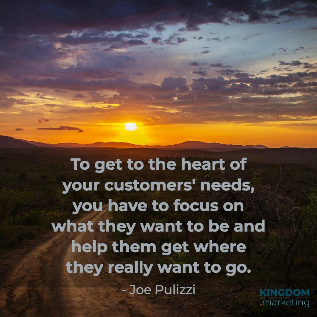 "Great quotes about writing: Joe Pulizzi quote: ""To get to the heart of your customers' needs, you have to focus on what they want to be and help them get where they really want to go."""