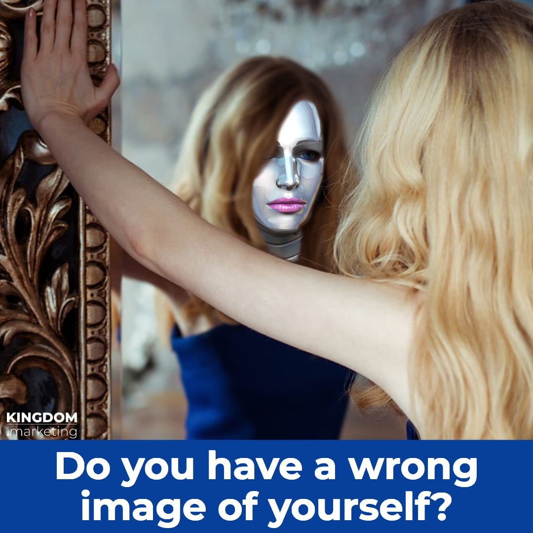 So you have a wrong image of yourself?